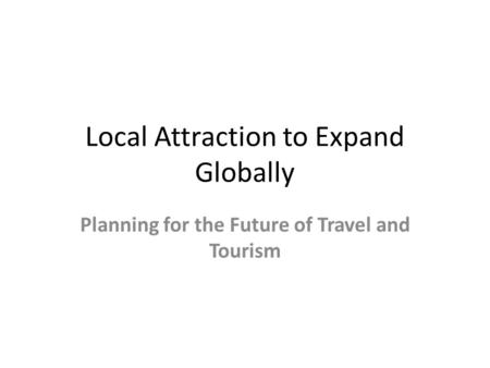 Local Attraction to Expand Globally Planning for the Future of Travel and Tourism.
