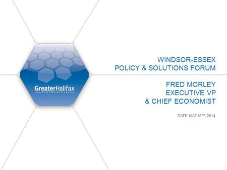 WINDSOR-ESSEX POLICY & SOLUTIONS FORUM FRED MORLEY EXECUTIVE VP & CHIEF ECONOMIST DATE: MAY15 TH, 2014.
