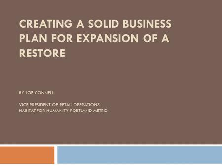 CREATING A SOLID BUSINESS PLAN FOR EXPANSION OF A RESTORE BY JOE CONNELL VICE PRESIDENT OF RETAIL OPERATIONS HABITAT FOR HUMANITY PORTLAND METRO.