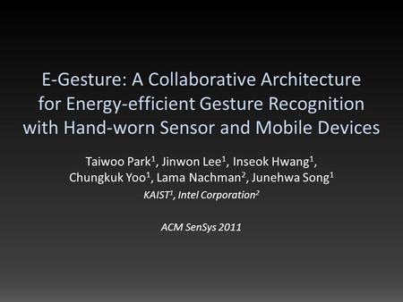 E-Gesture: A Collaborative Architecture for Energy-efficient Gesture Recognition with Hand-worn Sensor and Mobile Devices Taiwoo Park 1, Jinwon Lee 1,
