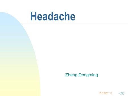 跳转到第一页 Headache Zheng Dongming. 跳转到第一页 n The most common symptom in clinic n the causes are myriad. 1.intracranial disease 2.extracranial disease 3.functional.