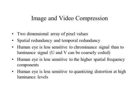 Image and Video Compression Two dimensional array of pixel values Spatial redundancy and temporal redundancy Human eye is less sensitive to chrominance.