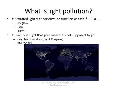 What is light pollution? It is wasted light that performs no function or task. Such as … – Sky glow – Glare – Clutter It is artificial light that goes.