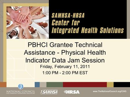 PBHCI Grantee Technical Assistance - Physical Health Indicator Data Jam Session Friday, February 11, 2011 1:00 PM - 2:00 PM EST.