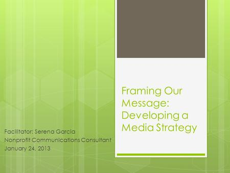 Framing Our Message: Developing a Media Strategy Facilitator: Serena Garcia Nonprofit Communications Consultant January 24, 2013.