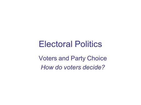 Voters and Party Choice How do voters decide?