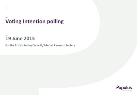 For the British Polling Council / Market Research Society 19 June 2015 Voting Intention polling.