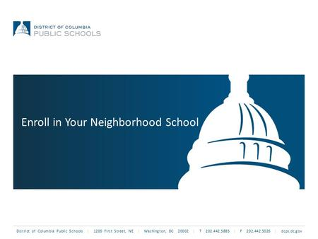 District of Columbia Public Schools | 1200 First Street, NE | Washington, DC 20002 | T 202.442.5885 | F 202.442.5026 | dcps.dc.gov Enroll in Your Neighborhood.