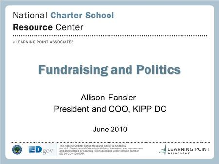 1 Fundraising and Politics Allison Fansler President and COO, KIPP DC June 2010.