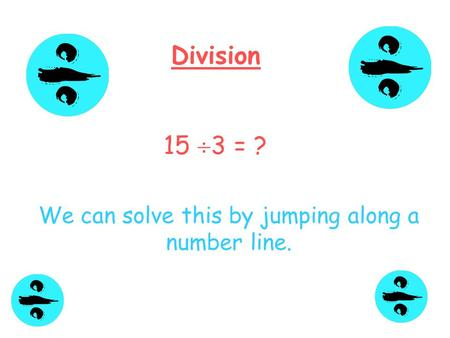 Division 15  3 = ? We can solve this by jumping along a number line.