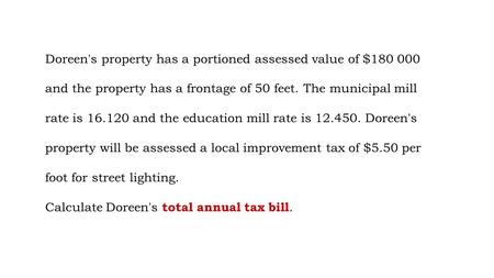 Doreen's property has a portioned assessed value of $180 000 and the property has a frontage of 50 feet. The municipal mill rate is 16.120 and the education.