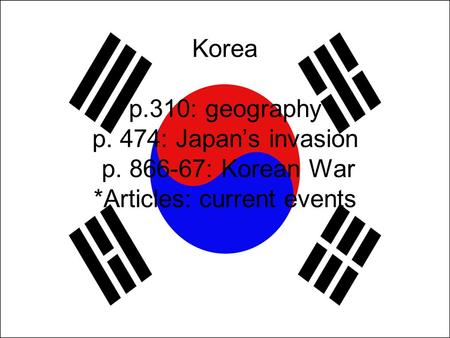 Korea p.310: geography p. 474: Japan's invasion p. 866-67: Korean War *Articles: current events.