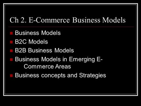 Ch 2. E-Commerce Business Models Business Models B2C Models B2B Business Models Business Models in Emerging E- Commerce Areas Business concepts and Strategies.