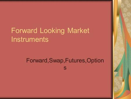 <strong>Forward</strong> Looking Market Instruments <strong>Forward</strong>,Swap,Futures,Option s.