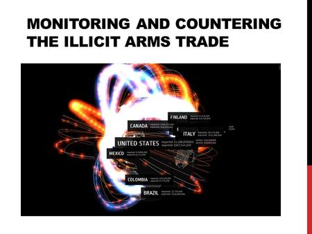 MONITORING AND COUNTERING THE ILLICIT ARMS TRADE.