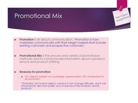 Promotional Mix  Promotion is all about communication. 'Promotion is how marketers communicate with their target markets that include existing customers.