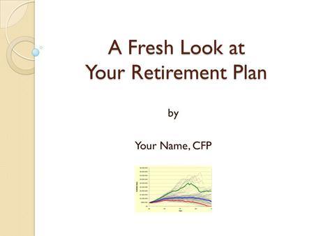 A Fresh Look at Your Retirement Plan by Your Name, CFP.