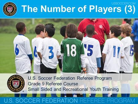 The Number of Players (3) U.S. Soccer Federation Referee Program Grade 9 Referee Course Small Sided and Recreational Youth Training.