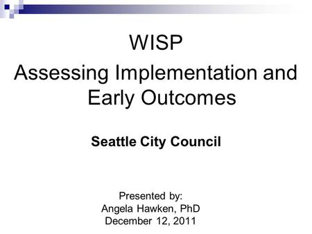 WISP Assessing Implementation and Early Outcomes Seattle City Council Presented by: Angela Hawken, PhD December 12, 2011.