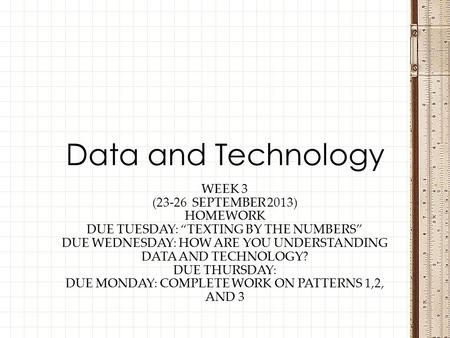 "WEEK 3 (23-26 SEPTEMBER 2013) HOMEWORK DUE TUESDAY: ""TEXTING BY THE NUMBERS"" DUE WEDNESDAY: HOW ARE YOU UNDERSTANDING DATA AND TECHNOLOGY? DUE THURSDAY:"