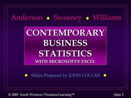 1 1 Slide © 2001 South-Western/Thomson Learning  Anderson  Sweeney  Williams Anderson  Sweeney  Williams  Slides Prepared by JOHN LOUCKS  CONTEMPORARYBUSINESSSTATISTICS.