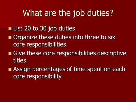 What are the job duties? List 20 to 30 job duties List 20 to 30 job duties Organize these duties into three to six core responsibilities Organize these.