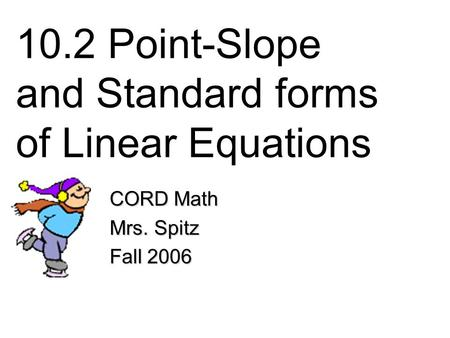 10.2 Point-Slope and Standard forms of Linear Equations CORD Math Mrs. Spitz Fall 2006.