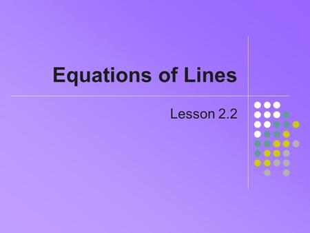 Equations of Lines Lesson 2.2. 2 Point Slope Form We seek the equation, given point and slope Recall equation for calculating slope, given two points.