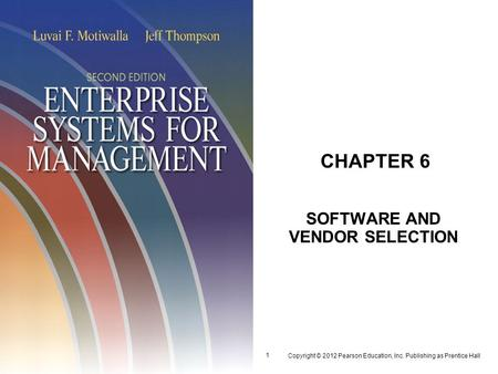 Copyright © 2012 Pearson Education, Inc. Publishing as Prentice Hall 1 CHAPTER 6 SOFTWARE AND VENDOR SELECTION.