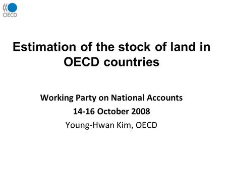 Estimation of the stock of land in OECD countries Working Party on National Accounts 14-16 October 2008 Young-Hwan Kim, OECD.