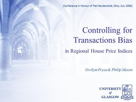 Controlling for Transactions Bias in Regional House Price Indices Gwilym Pryce & Philip Mason (Conference in Honour of Pat Hendershott, Ohio, July 2006)