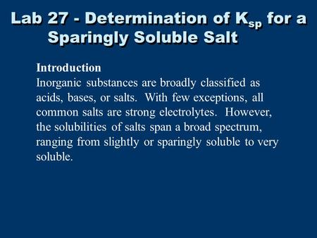 Lab 27 - Determination of K sp for a Sparingly Soluble Salt Introduction Inorganic substances are broadly classified as acids, bases, or salts. With few.