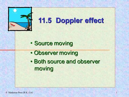 1© Manhattan Press (H.K.) Ltd. Source moving Observer moving Observer moving 11.5 Doppler effect Both source and observer moving Both source and observer.