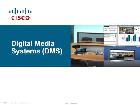 1 Cisco Confidential © 2006 Cisco Systems, Inc. All rights reserved. Digital Media Systems (DMS)