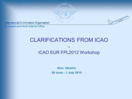 International Civil Aviation Organization European and North Atlantic Office CLARIFICATIONS FROM ICAO - ICAO EUR FPL2012 Workshop Kiev, Ukraine 29 June.