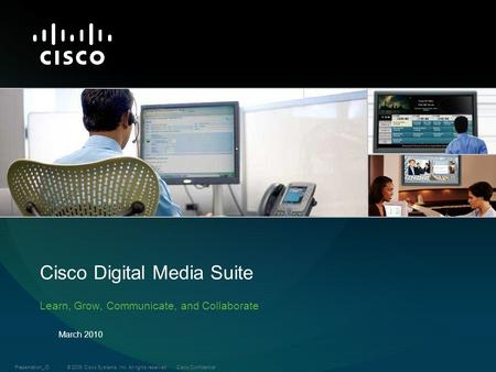 © 2009 Cisco Systems, Inc. All rights reserved.Cisco ConfidentialPresentation_ID Cisco Digital Media Suite Learn, Grow, Communicate, and Collaborate March.