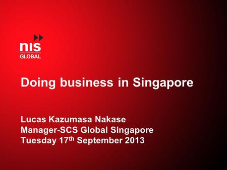 Doing business in Singapore Lucas Kazumasa Nakase Manager-SCS Global Singapore Tuesday 17 th September 2013.