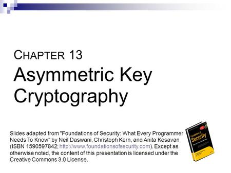 C HAPTER 13 Asymmetric Key Cryptography Slides adapted from Foundations of Security: What Every Programmer Needs To Know by Neil Daswani, Christoph Kern,