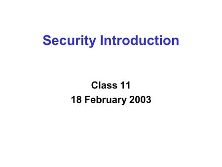 Security Introduction Class 11 18 February 2003. Overview  Security Properties  Security Primitives  Sample Protocols.