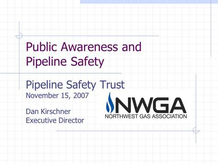 Public Awareness and Pipeline Safety Pipeline Safety Trust November 15, 2007 Dan Kirschner Executive Director.