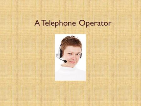 "A Telephone Operator A Telephone Operator. Receiving phone calls: Instructions  Always use a standard phrase such as: ""Hello! Intercollege, may I help."