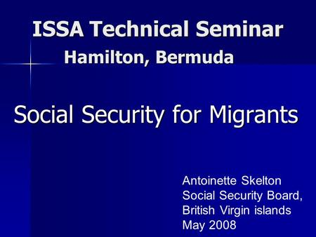 ISSA Technical Seminar ISSA Technical Seminar Social Security for Migrants Antoinette Skelton Social Security Board, British Virgin islands May 2008 Hamilton,