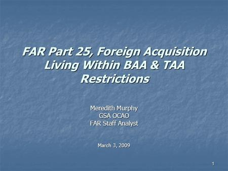 1 FAR Part 25, Foreign Acquisition Living Within BAA & TAA Restrictions Meredith Murphy GSA OCAO FAR Staff Analyst March 3, 2009.
