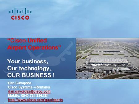 "© 2008 Cisco Systems, Inc. All rights reserved.Cisco ConfidentialPresentation_ID 1 ""Cisco Unified Airport Operations"" Your business, Our technology, OUR."