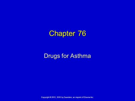 Copyright © 2013, 2010 by Saunders, an imprint of Elsevier Inc. Chapter 76 Drugs for Asthma.