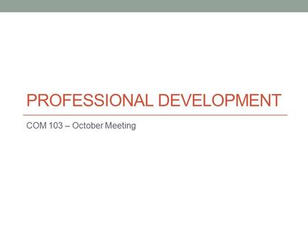 PROFESSIONAL DEVELOPMENT COM 103 – October Meeting.