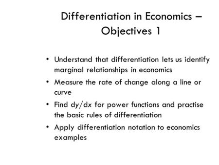 Differentiation in Economics – Objectives 1 Understand that differentiation lets us identify marginal relationships in economics Measure the rate of change.