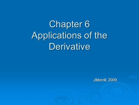 Chapter 6 Applications of the Derivative JMerrill, 2009.