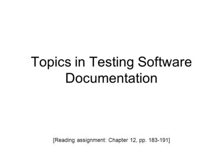 Topics in Testing Software Documentation [Reading assignment: Chapter 12, pp. 183-191]
