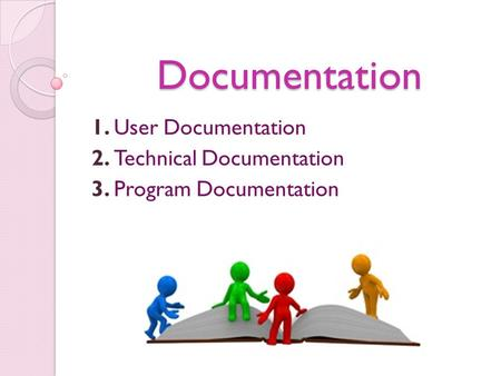 Documentation 1. User Documentation 2. Technical Documentation 3. Program Documentation.